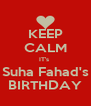 KEEP CALM IT's  Suha Fahad's BIRTHDAY - Personalised Poster A4 size