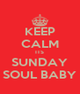 KEEP CALM ITS SUNDAY SOUL BABY - Personalised Poster A4 size