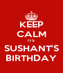 KEEP CALM ITS SUSHANT'S BIRTHDAY - Personalised Poster A4 size