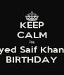 KEEP CALM its Syed Saif Khan's BIRTHDAY - Personalised Poster A4 size