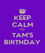 KEEP CALM ITS TAM'S BIRTHDAY - Personalised Poster A4 size