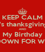 KEEP CALM It's thanksgiving  AND My Birthday TURN DOWN FOR WHAT?!?! - Personalised Poster A4 size