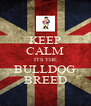 KEEP CALM ITS THE BULLDOG BREED - Personalised Poster A4 size