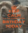 KEEP CALM ITS THE CHABI TWINS BIRTHDAY TODAY - Personalised Poster A4 size