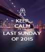 KEEP CALM ITS THE  LAST SUNDAY OF 2015 - Personalised Poster A4 size
