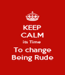 KEEP CALM its Time  To change Being Rude - Personalised Poster A4 size