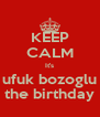 KEEP CALM It's ufuk bozoglu the birthday - Personalised Poster A4 size