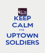 KEEP CALM ITS  UPTOWN SOLDIERS - Personalised Poster A4 size