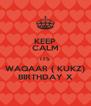 KEEP CALM ITS WAQAAR ( KUKZ) BIRTHDAY X - Personalised Poster A4 size