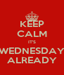 KEEP CALM IT'S WEDNESDAY ALREADY - Personalised Poster A4 size