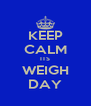 KEEP CALM ITS WEIGH DAY - Personalised Poster A4 size