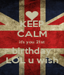 KEEP CALM it's you 21st birthday LOL u wish - Personalised Poster A4 size