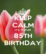 KEEP CALM ITS YOUR 85TH BIRTHDAY - Personalised Poster A4 size