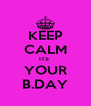 KEEP CALM ITS  YOUR B.DAY - Personalised Poster A4 size