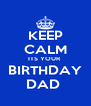 KEEP CALM ITS YOUR  BIRTHDAY DAD  - Personalised Poster A4 size