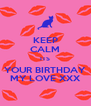 KEEP CALM ITS YOUR BIRTHDAY MY LOVE XXX - Personalised Poster A4 size