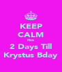 KEEP CALM Itss 2 Days Till Krystus Bday - Personalised Poster A4 size