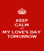 KEEP CALM ITZ MY LOVE'S DAY TOMORROW - Personalised Poster A4 size