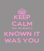 KEEP CALM IVE ALWAYS KNOWN IT WAS YOU - Personalised Poster A4 size
