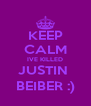 KEEP CALM IVE KILLED JUSTIN  BEIBER :) - Personalised Poster A4 size