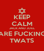 KEEP CALM JACK AND JOEL ARE FUCKING TWATS - Personalised Poster A4 size