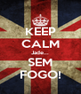 KEEP CALM Jade... SEM FOGO! - Personalised Poster A4 size