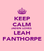 KEEP CALM JADEN LOVES LEAH FANTHORPE - Personalised Poster A4 size