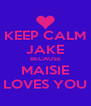 KEEP CALM JAKE BECAUSE MAISIE LOVES YOU - Personalised Poster A4 size