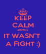 KEEP CALM JAMES IT WASN'T  A FIGHT :) - Personalised Poster A4 size