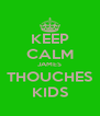 KEEP CALM JAMES THOUCHES KIDS - Personalised Poster A4 size
