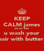 KEEP CALM james we no that u wash your hair with butter! - Personalised Poster A4 size