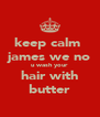 keep calm  james we no u wash your hair with butter - Personalised Poster A4 size