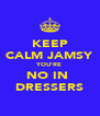 KEEP CALM JAMSY YOU'RE NO IN  DRESSERS - Personalised Poster A4 size