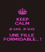 KEEP CALM JE SAIS, JE SUIS  UNE FILLE  FORMIDABLE... ! - Personalised Poster A4 size