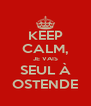 KEEP CALM, JE VAIS SEUL À OSTENDE - Personalised Poster A4 size