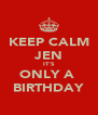 KEEP CALM JEN IT'S ONLY A  BIRTHDAY - Personalised Poster A4 size