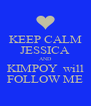 KEEP CALM JESSICA AND KIMPOY  will FOLLOW ME - Personalised Poster A4 size