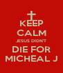 KEEP CALM JESUS DIDN'T DIE FOR MICHEAL J - Personalised Poster A4 size