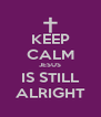 KEEP CALM JESUS IS STILL ALRIGHT - Personalised Poster A4 size