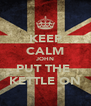 KEEP CALM JOHN PUT THE  KETTLE ON - Personalised Poster A4 size