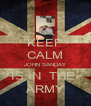KEEP CALM JOHN SANDAY IS IN  THE  ARMY - Personalised Poster A4 size