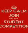 KEEP CALM JOIN PHYSICS  STUDENT COMPETITION - Personalised Poster A4 size