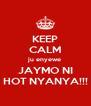 KEEP CALM ju enyewe JAYMO NI HOT NYANYA!!! - Personalised Poster A4 size