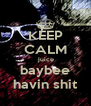 KEEP CALM  juice baybee havin shit - Personalised Poster A4 size