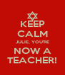 KEEP CALM JULIE, YOU'RE NOW A TEACHER! - Personalised Poster A4 size