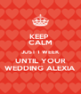 KEEP  CALM JUST 1 WEEK UNTIL YOUR WEDDING ALEXIA - Personalised Poster A4 size