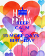 KEEP CALM JUST  15 MORE DAYS   BIRTHDAY - Personalised Poster A4 size