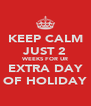 KEEP CALM JUST 2 WEEKS FOR UR EXTRA DAY OF HOLIDAY - Personalised Poster A4 size