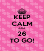 KEEP CALM JUST 26 TO GO! - Personalised Poster A4 size