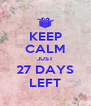 KEEP CALM JUST 27 DAYS LEFT - Personalised Poster A4 size